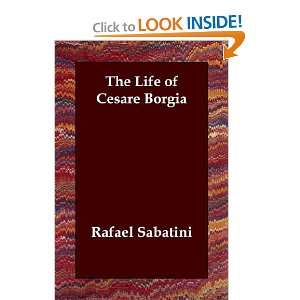 The Life of Cesare Borgia (9781406804713): Rafael Sabatini: Books