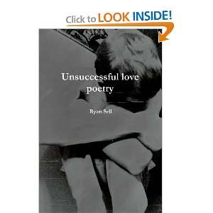 Unsuccessful Love Poetry (9781105020889): Ryan Sell: Books