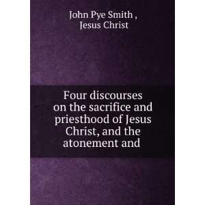 Christ, and the atonement and .: Jesus Christ John Pye Smith : Books